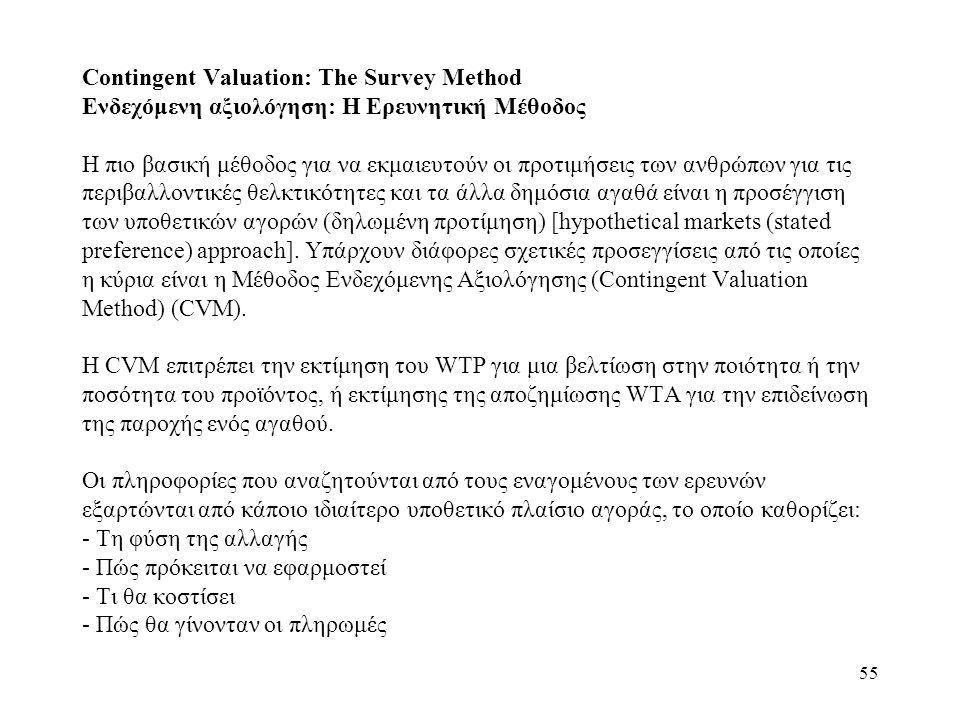 Contingent Valuation: The Survey Method Ενδεχόμενη αξιολόγηση: Η Ερευνητική Μέθοδος Η πιο βασική μέθοδος για να εκμαιευτούν οι προτιμήσεις των ανθρώπων για τις περιβαλλοντικές θελκτικότητες και τα άλλα δημόσια αγαθά είναι η προσέγγιση των υποθετικών αγορών (δηλωμένη προτίμηση) [hypothetical markets (stated preference) approach].